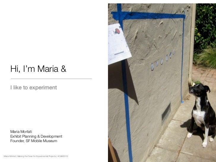 Hi, I'm Maria &      I like to experiment      Maria Mortati      Exhibit Planning & Development      Founder, SF Mobile M...