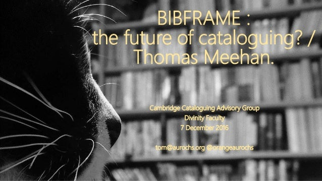 BIBFRAME : the future of cataloguing? / Thomas Meehan. Cambridge Cataloguing Advisory Group Divinity Faculty 7 December 20...