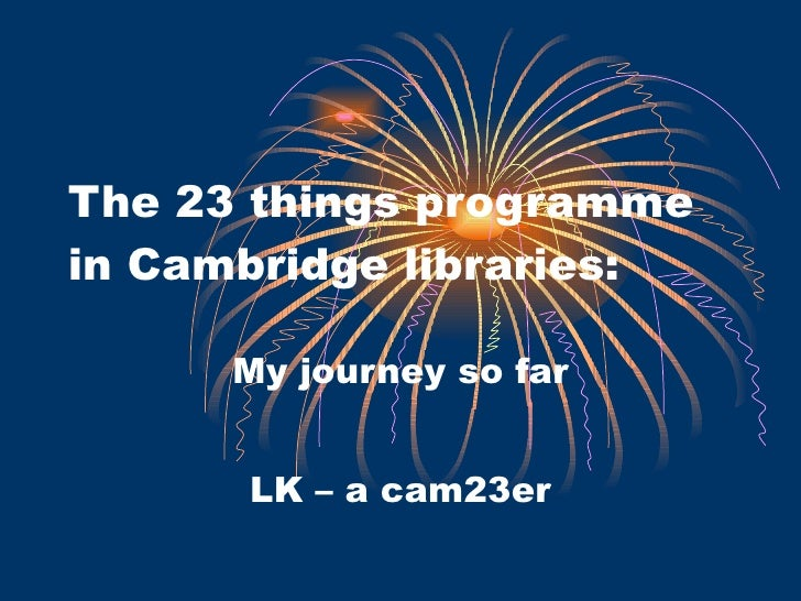 The 23 things programme in Cambridge libraries: My journey so far LK – a cam23er
