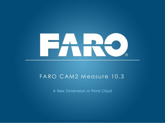 Revised: 01 July 2013 © 2013 FARO | EU-EU-04REF101-017 A New Dimension in Point Cloud FARO CAM2 Measure 10.3