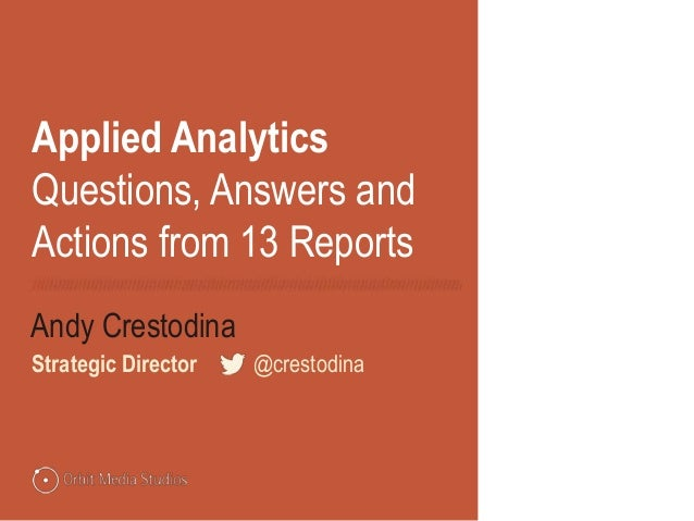 Applied Analytics Questions, Answers and Actions from 13 Reports Andy Crestodina Strategic Director @crestodina