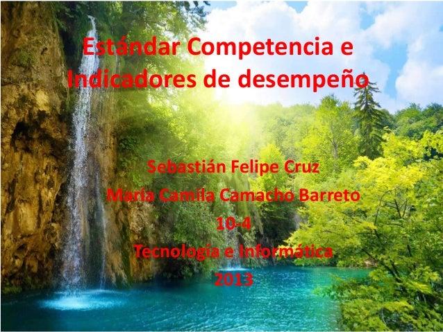 Estándar Competencia e Indicadores de desempeño Sebastián Felipe Cruz María Camila Camacho Barreto 10-4 Tecnología e Infor...