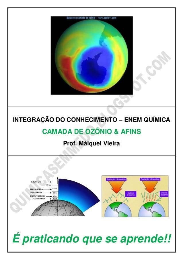 INTEGRAÇÃO DO CONHECIMENTO – ENEM QUÍMICA CAMADA DE OZÔNIO & AFINS Prof. Máiquel Vieira É praticando que se aprende!!