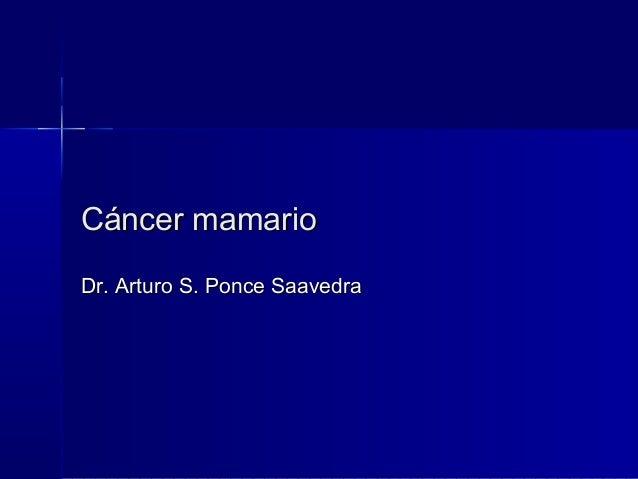 Cáncer mamarioCáncer mamario Dr. Arturo S. Ponce SaavedraDr. Arturo S. Ponce Saavedra
