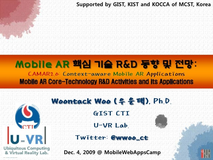 Supported by GIST, KIST and KOCCA of MCST, Korea     Mobile AR 핵심 기술 R&D 동향 및 전망:   CAMAR2.0: Context-aware Mobile AR Appl...