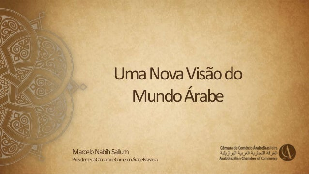 UmaNovaVisãodo MundoÁrabe MarceloNabihSallum PresidentedaCâmaradeComércioÁrabeBrasileira