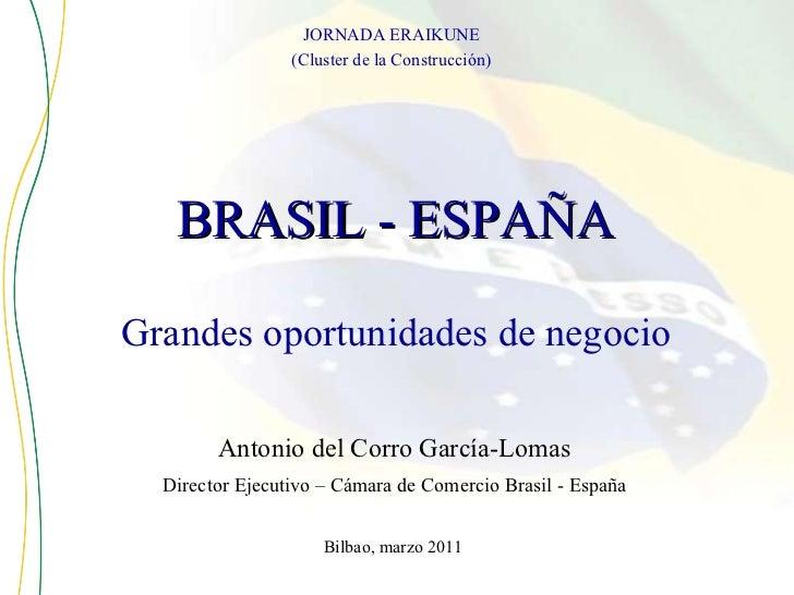 <ul><li>BRASIL - ESPAÑA </li></ul>Bilbao, marzo 2011 JORNADA ERAIKUNE (Cluster de la Construcción) Grandes oportunidades d...