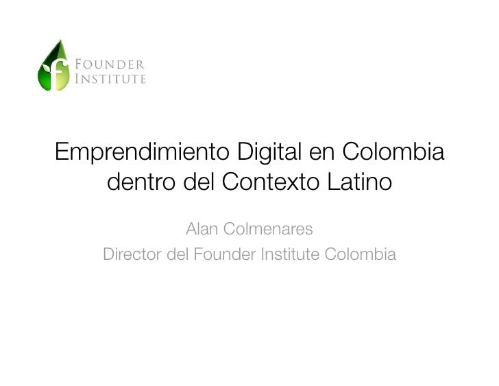 Emprendimiento Digital en Colombia   dentro del Contexto Latino               Alan Colmenares    Director del Founder Inst...