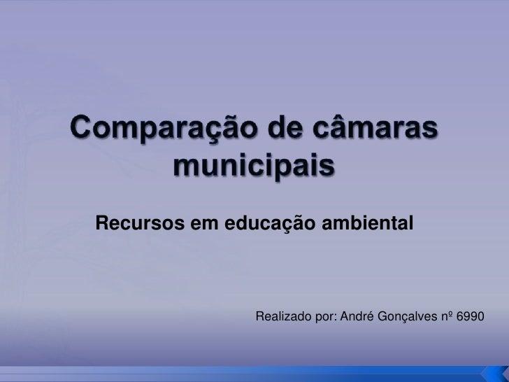 Comparação de câmaras municipais<br />Recursos em educação ambiental<br />Realizado por: André Gonçalves nº 6990<br />