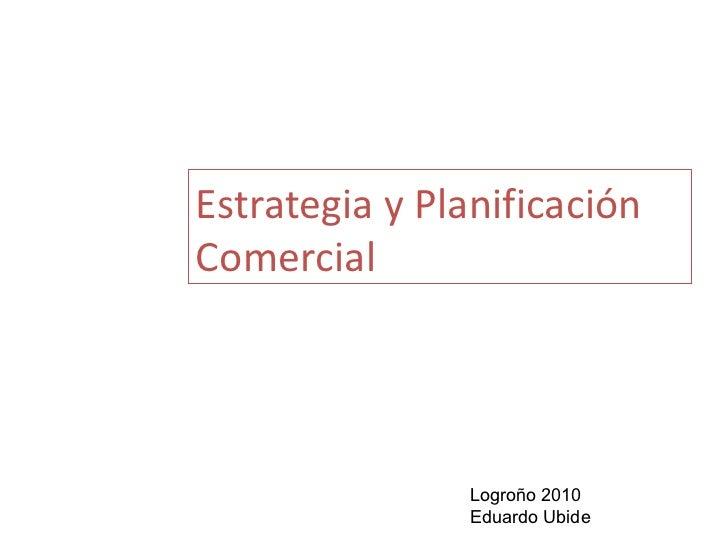 Estrategia y Planificación Comercial Logroño 2010 Eduardo Ubide