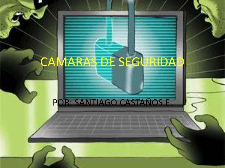 CAMARAS DE SEGURIDAD POR: SANTIAGO CASTAÑOS E.