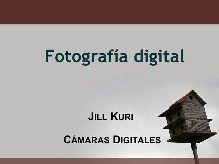 J ILL  K URI    C ÁMARAS  D IGITALES Fotografía digital