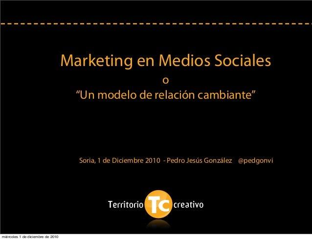 "Marketing en Medios Sociales o ""Un modelo de relación cambiante"" Soria, 1 de Diciembre 2010 - Pedro Jesús González @pedgon..."