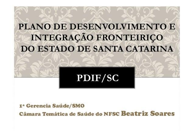 PDIF/SC 1ª Gerencia Saúde/SMO Câmara Temática de Saúde do NFSC Beatriz Soares PLANO DE DESENVOLVIMENTO E INTEGRAÇÃO FRONTE...