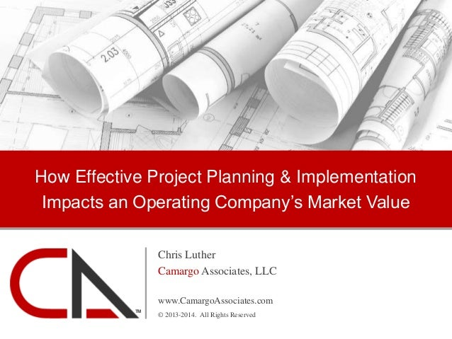 How Effective Project Planning & Implementation Impacts an Operating Company's Market Value Chris Luther Camargo Associate...
