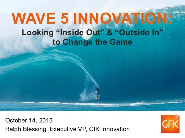 """WAVE 5 INNOVATION: Looking """"Inside Out"""" & """"Outside In"""" to Change the Game  October 14, 2013 Ralph Blessing, Executive VP, ..."""