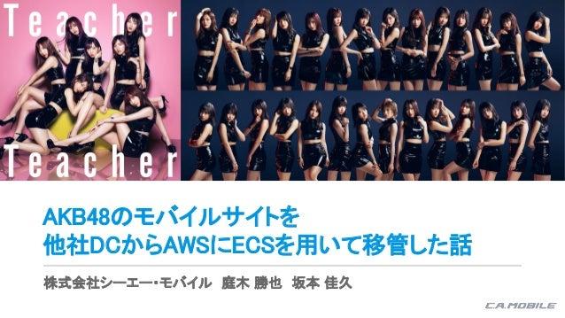 AKB48のモバイルサイトを 他社DCからAWSにECSを用いて移管した話 株式会社シーエー・モバイル 庭木 勝也 坂本 佳久