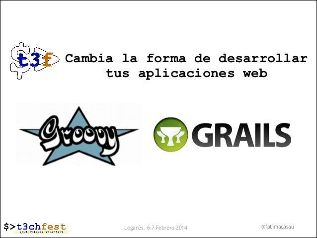 Cambia la forma de desarrollar tus aplicaciones web  Leganés, 6-7 Febrero 2014  @fatimacasau