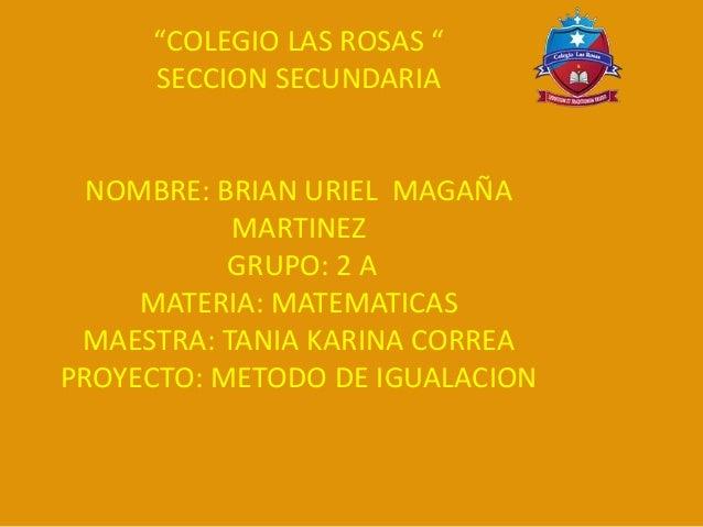 """COLEGIO LAS ROSAS "" SECCION SECUNDARIA NOMBRE: BRIAN URIEL MAGAÑA MARTINEZ GRUPO: 2 A MATERIA: MATEMATICAS MAESTRA: TANIA..."