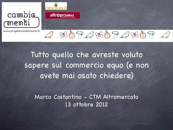 Tutto quello che avreste volutosapere sul commercio equo (e non    avete mai osato chiedere)  Marco Costantino - CTM Altro...