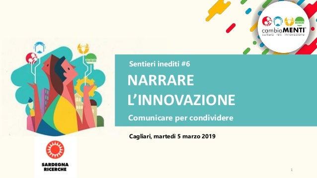 Sentieri inediti #6 NARRARE L'INNOVAZIONE Comunicare per condividere Cagliari, martedì 5 marzo 2019 1