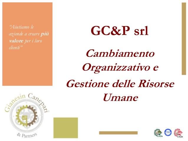 """""""Aiutiamo leaziende a creare piùvalore per i loroclienti""""GC&P srlCambiamentoOrganizzativo eGestione delle RisorseUmane"""