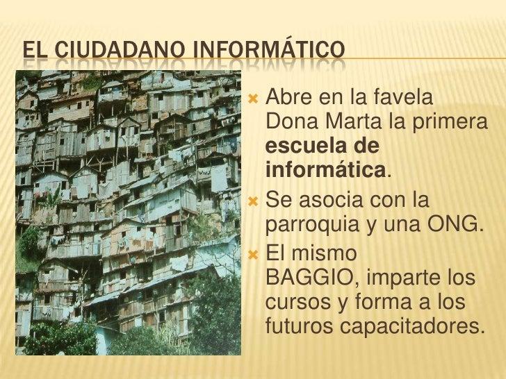 EL CIUDADANO INFORMÁTICO<br />Abre en la favela Dona Marta la primera escuela de informática.<br />Se asocia con la parroq...