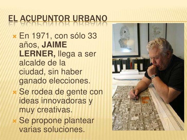 EL ACUPUNTOR URBANO<br />En 1971, con sólo 33 años, JAIME LERNER, llega a ser alcalde de la ciudad, sin haber ganado elecc...