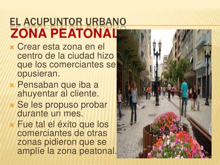EL ACUPUNTOR URBANO<br />ZONA PEATONAL<br />Crear esta zona en el centro de la ciudad hizo que los comerciantes se opusier...