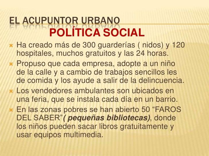 EL ACUPUNTOR URBANO<br />POLÍTICA SOCIAL<br />Ha creado más de 300 guarderías ( nidos) y 120 hospitales, muchos gratuitos ...