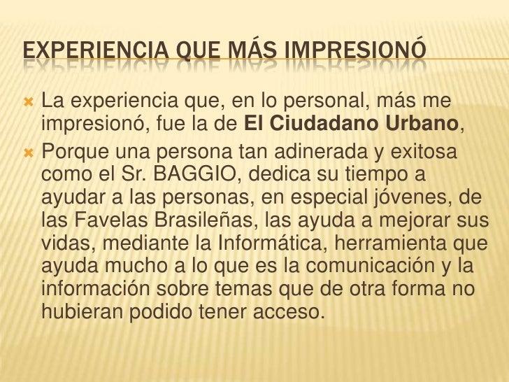 EXPERIENCIA QUE MÁS IMPRESIONÓ<br />La experiencia que, en lo personal, más me impresionó, fue la de El Ciudadano Urbano, ...