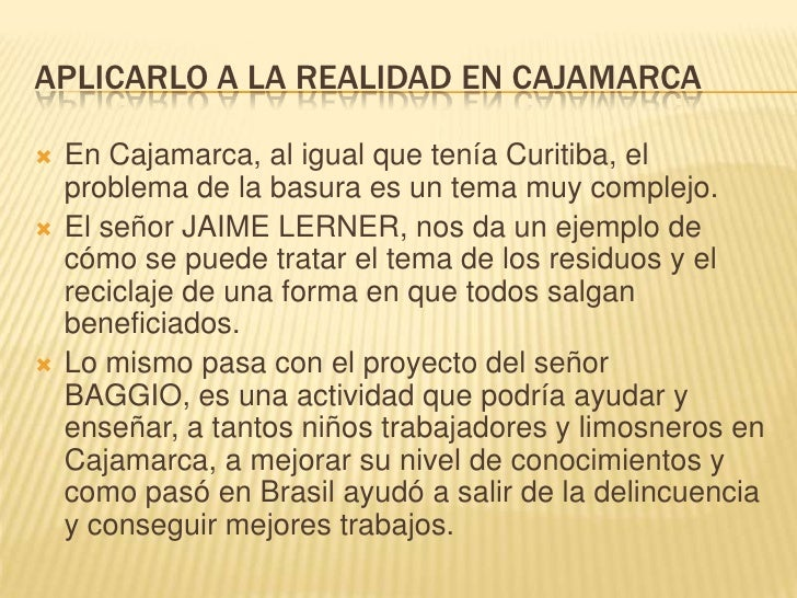 APLICARLO A LA REALIDAD EN CAJAMARCA<br />En Cajamarca, al igual que tenía Curitiba, el problema de la basura es un tema m...