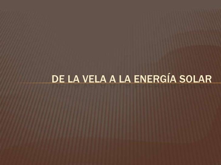 DE LA VELA A LA ENERGÍA SOLAR<br />