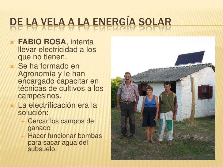 DE LA VELA A LA ENERGÍA SOLAR<br />FABIO ROSA, intenta llevar electricidad a los que no tienen.<br />Se ha formado en Agro...