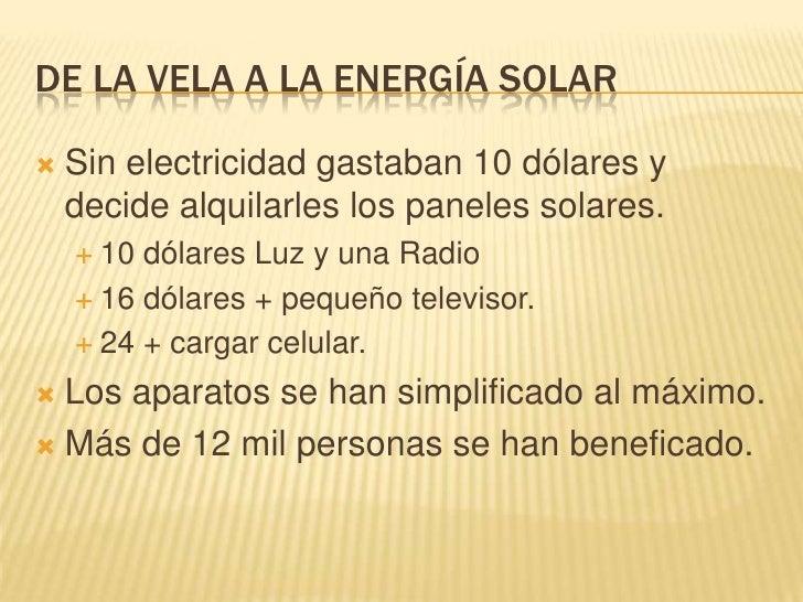 DE LA VELA A LA ENERGÍA SOLAR<br />Sin electricidad gastaban 10 dólares y decide alquilarles los paneles solares.<br />10 ...