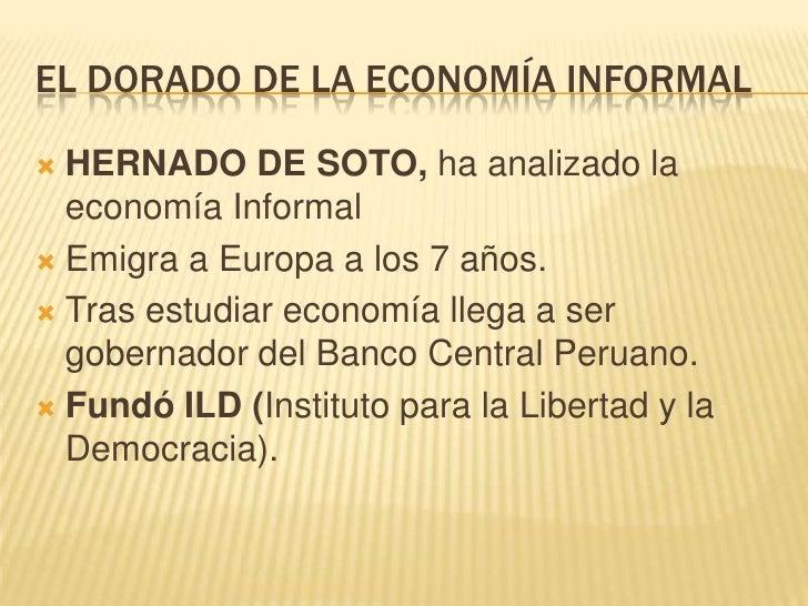 EL DORADO DE LA ECONOMÍA INFORMAL<br />HERNADO DE SOTO, ha analizado la economía Informal<br />Emigra a Europa a los 7 año...