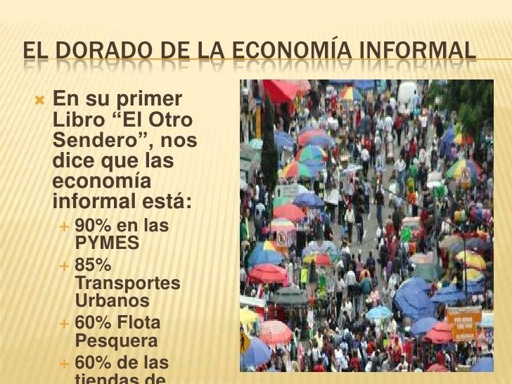 """EL DORADO DE LA ECONOMÍA INFORMAL<br />En su primer Libro """"El Otro Sendero"""", nos dice que las economía informal está:<br /..."""