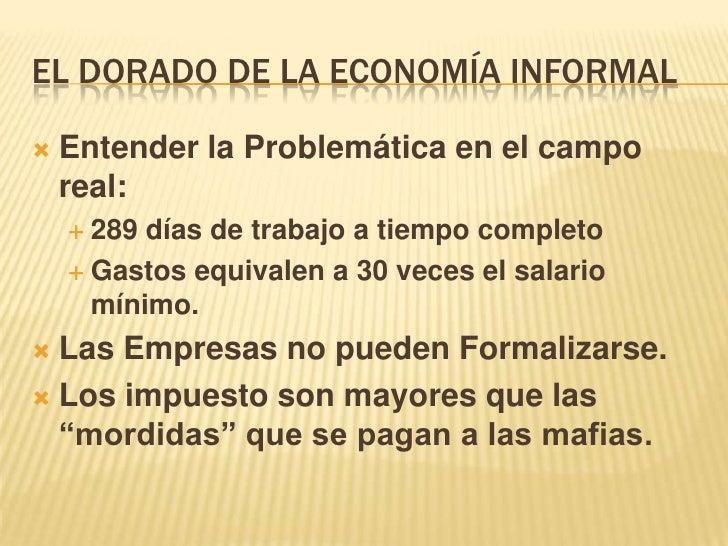 EL DORADO DE LA ECONOMÍA INFORMAL<br />Entender la Problemática en el campo real:<br />289 días de trabajo a tiempo comple...