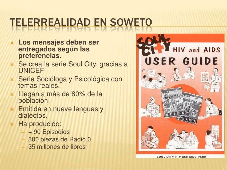 TELERREALIDAD EN SOWETO<br />Los mensajes deben ser entregados según las preferencias.<br />Se crea la serie Soul City, gr...