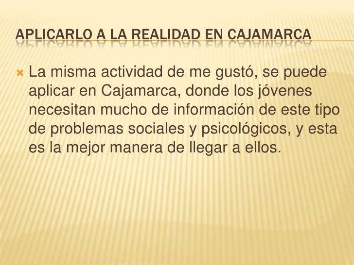 APLICARLO A LA REALIDAD EN CAJAMARCA<br />La misma actividad de me gustó, se puede aplicar en Cajamarca, donde los jóvenes...