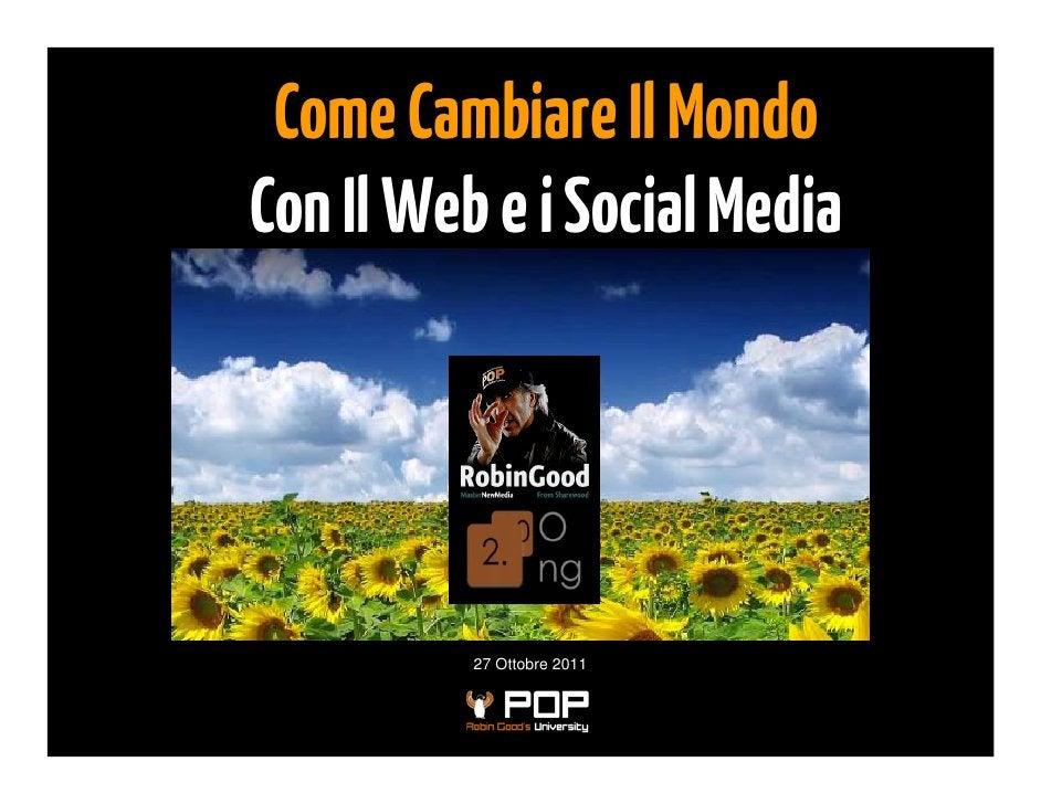 Come Cambiare Il MondoCon Il Web e i Social Media          27 Ottobre 2011