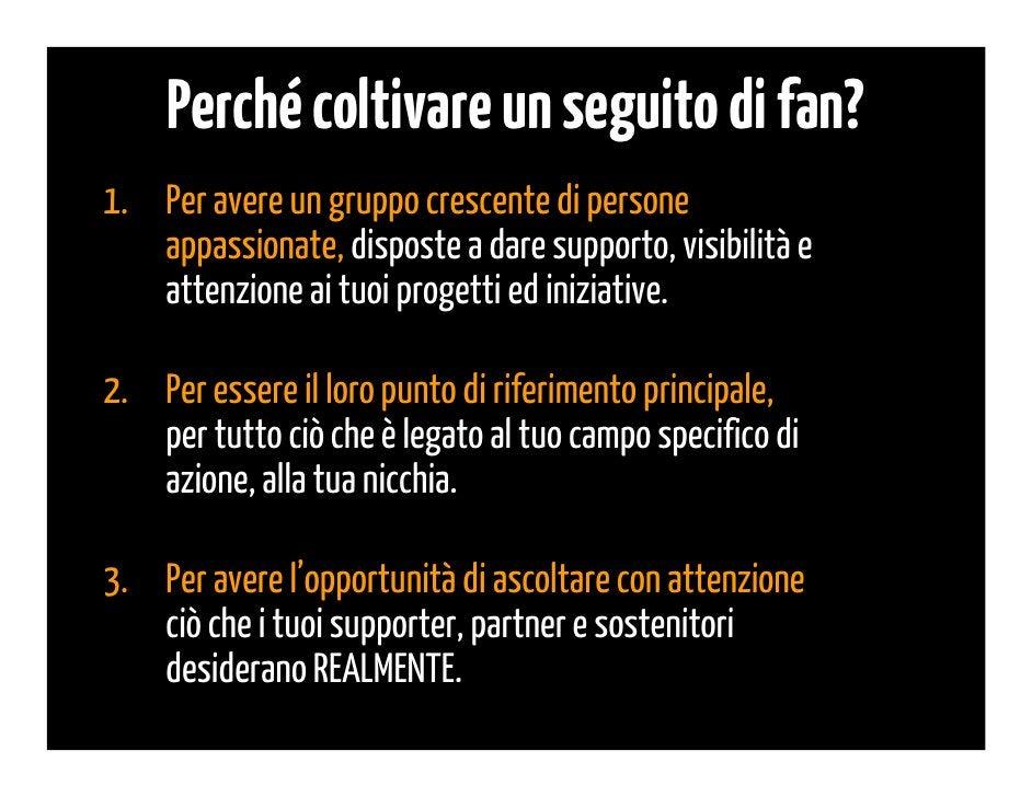 Perché coltivare un seguito di fan?4.   Per poter capire a fondo i problemi, gli     interessi e le esigenze specifiche de...