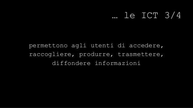 … le ICT 4/4  ● veicolano informazioni  ● accorciano le distanze e mettono in relazione  singoli/gruppi/enti/territori  ● ...