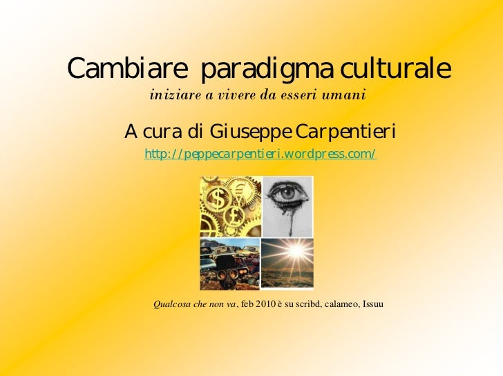 Cambiare paradigma culturale      iniziare a vivere da esseri umani    A cura di Giuseppe Carpentieri      http://peppecar...