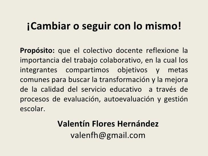 ¡Cambiar o seguir con lo mismo! Valentín Flores Hernández  valenfh@gmail.com Propósito:  que el colectivo docente reflexio...
