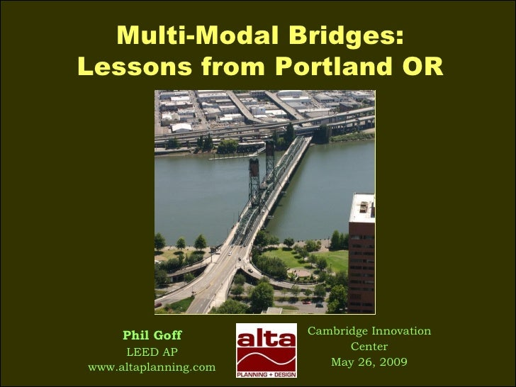 Multi-Modal Bridges: Lessons from Portland OR Cambridge Innovation Center May 26, 2009 Phil Goff LEED AP www.altaplanning....