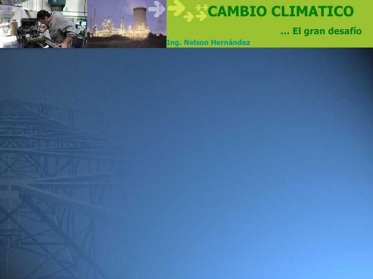 CAMBIO CLIMATICO                         … El gran desafío Ing. Nelson Hernández