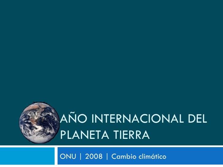 ONU | 2008 | Cambio climático AÑO INTERNACIONAL DEL PLANETA TIERRA