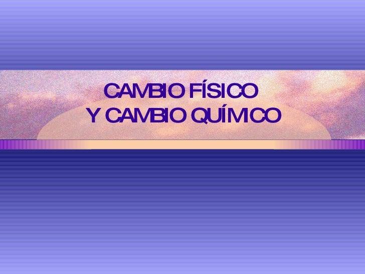 CAMBIO FÍSICO  Y CAMBIO QUÍMICO