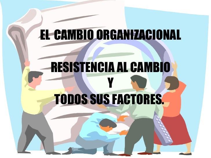 EL   CAMBIO ORGANIZACIONAL RESISTENCIA AL CAMBIO Y  TODOS SUS FACTORES.